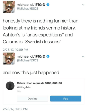 """Anaconda, Friends, and Target: michael cL1FfOrD  @Michael5SOS  honestly there is nothing funnier than  looking at my friends venmo history  Ashton's is """"anus expeditions"""" and  Calums is """"Swedish lessons""""  2/28/17, 10:09 PM   michael cL1FfOrD  @Michael5SOS  and now this just happened  Calum Hood requests $100,000.00  Writing hits  18s  Decline  Pay  2/28/17, 10:12 PM perlalalala:  $100,000 for """"writing hits"""""""