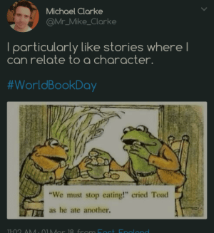 "Michael, MeIRL, and Another: Michael Clarke  @Mr_Mike_Clarke  lparticularly like stories where  can relate to a character  #worldBookDay  ""We must stop eating!"" cried Toad  as he ate another. meirl"