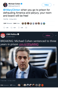 America, cnn.com, and Gif: Michael Cohen  Follow  @MichaelCohen212  @HillaryClinton when you go to prison for  defrauding America and perjury, your room  and board will be free!  7:03 PM-19 Dec 2015  1,261 Retweets 1,644 Likes  1.5K  1.3K  1.6K   CNN CNN Politics  Follow  politics  @CNNPolitics  BREAKING: Michael Cohen sentenced to three  years in prison cnn.it/2EtpNNQ  11:08 AM-12 Dec 2018  116 Retweets 177 Likes mysharona1987: