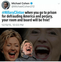Michael Cohen: Michael Cohen  @MichaelCohen212  @HillaryClinton when you qo to prison  for defrauding America and perjury,  your room and board will be free!  12/19/15, 10:03 PM