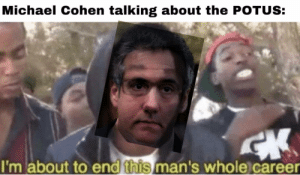 Talk about supa hot fire: Michael Cohen talking about the POTUS:  I'm about to end this man's whole career Talk about supa hot fire