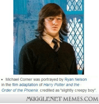 """<p>Heh <a href=""""http://memes.mugglenet.com/Harry+Potter+Funny+Pics/Heh/6759"""">http://memes.mugglenet.com/Harry+Potter+Funny+Pics/Heh/6759</a></p>: - Michael Corner was portrayed by Ryan Nelson  in the film adaptation of Harry Potter and the  Order of the Phoenix, credited as """"slightly creepy boy""""  MUGGLENET MEMES.COM <p>Heh <a href=""""http://memes.mugglenet.com/Harry+Potter+Funny+Pics/Heh/6759"""">http://memes.mugglenet.com/Harry+Potter+Funny+Pics/Heh/6759</a></p>"""