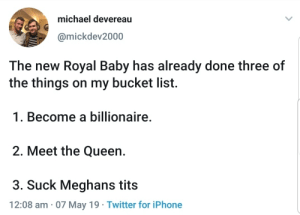 And just like that Im jealous of a baby.: michael devereau  @mickdev2000  The new Royal Baby has already done three of  the things on my bucket list.  1. Become a billionaire  2. Meet the Queen.  3. Suck Meghans tits  12:08 am 07 May 19 Twitter for iPhone And just like that Im jealous of a baby.