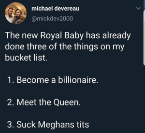 Royal Baby: michael devereau  @mickdev2000  The new Royal Baby has already  done three of the things on my  bucket list.  1. Become a billionaire.  2. Meet the Queen.  3. Suck Meghans tits Royal Baby