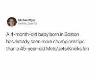 Insane 😂: Michael Dyer  @Mike_Dyer13  A 4-month-old baby born in Boston  has already seen more championships  than a 45-year-old Mets/Jets/Knicks fan Insane 😂