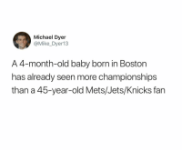 Insane. https://t.co/UTlnMBfqkD: Michael Dyer  @Mike_Dyer13  A 4-month-old baby born in Boston  has already seen more championships  than a 45-year-old Mets/Jets/Knicks fan Insane. https://t.co/UTlnMBfqkD