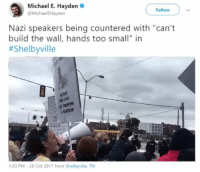 "Memes, Michael, and 🤖: Michael E. Hayden  @MichaelEHayden  Follow  Nazi speakers being countered with ""can't  build the wall, hands too small"" in  #Shelbyville  :30 PM-28 Oct 2017 from Shelbyville. TN Can't build a wall manitas Shelbyville"