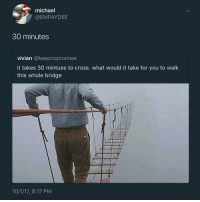 vivian: michael  @EMPAYDEE  30 minutes  vivian @keepnopromise  it takes 30 mintues to cross. what would it take for you to walk  this whole bridge  10/1/17, 8:17 PM