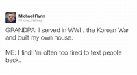 Dank, 🤖, and Korean War: Michael Flynn  @Home Halfway  GRANDPA: I served in WWII, the Korean War  and built my own house.  ME: I find I'm often too tired to text people  back.