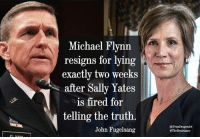Memes, 🤖, and The Resistance: Michael Flynn  resigns for lying  exactly two weeks  after Sally Yates  is fired for  telling the truth.  John Fugelsang  @PennDragonArt  #The Resistance Good point by John Fugelsang  < Snarky Pundit> LIKE and Follow for more!