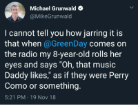"Nothing wrong with classical music: Michael Grunwald e  @MikeGrunwald  I cannot tell you how jarring it is  that when @GreenDay comes on  the radio my 8-year-old rolls her  eyes and says ""Oh, that musio  Daddy likes,"" as if they were Perry  Como or something.  5:21 PM 19 Nov 18 Nothing wrong with classical music"