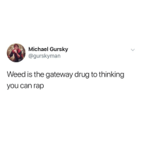 Memes, Rap, and Weed: Michael Gursky  @gurskyman  Weed is the gateway drug to thinking  you can rap