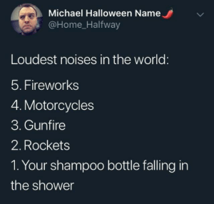 Halfway: Michael Halloween Name  @Home_Halfway  Loudest noises in the world:  5. Fireworks  4. Motorcycles  3. Gunfire  2. Rockets  1. Your shampoo bottle falling in  the shower