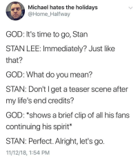 God, Stan, and Stan Lee: Michael hates the holidays  @Home Halfway  GOD: It's time to go, Stan  STAN LEE: Immediately? Just like  that?  GOD: What do you mean?  STAN: Don't l get a teaser scene after  my life's end credits?  GOD: *shows a brief clip of all his fans  continuing his spirit*  STAN: Perfect. Alright, let's go.  11/12/18, 1:54 PM Excelsior