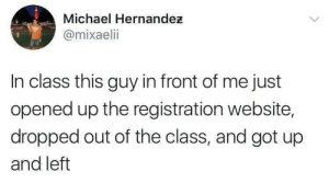 Tumblr, Http, and Michael: Michael Hernandez  @mixaelii  In class this guy in front of me just  opened up the registration website,  dropped out of the class, and got up  and left If you are a student Follow @studentlifeproblems​