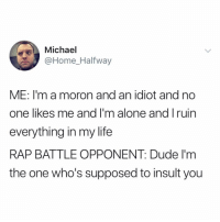 Being Alone, Dude, and Life: Michael  @Home_Halfway  ME: I'm a moron and an idiot and no  one likes me and I'm alone and I ruin  everything in my life  RAP BATTLE OPPONENT: Dude I'm  the one who's supposed to insult you Now you tell me?