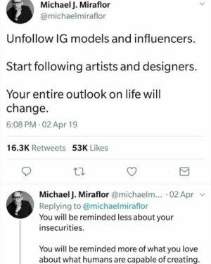 Dank, Life, and Love: Michael J. Miraflor  @michaelmiraflor  Unfollow IG models and influencers.  Start following artists and designers.  Your entire outlook on life will  change.  6:08 PM 02 Apr 19  16.3K Retweets 53K Likes  Michael J. Miraflor @michaelm... 02 Apr v  Replying to @michaelmiraflor  You will be reminded less about your  insecurities.  You will be reminded more of what you love  about what humans are capable of creating. True words 💕👌