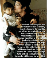 anonymous anonymous_uk michaeljackson: Michael Jackson gave over  350 million dollars to charity,  searched around the world to  get a liver for a dying little boy  then continued to pay for his  treatments,gave every cent  earned from Man In The Mi  to charity, called out police  brutality called out KKK,on e  threw himself in front of a car  to save a little girl's life,donate  all his earnings from the Victory  Tour to the United Negro college  fund and did so much more.This  is why he will forever be my HERO! anonymous anonymous_uk michaeljackson