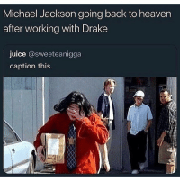 Drake, Heaven, and Juice: Michael Jackson going back to heaven  after working with Drake  juice @sweeteanigga  caption this. How y'all like Drake's new album? 🤔