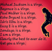 Virgos have the best of best qualities to run the world!: Michael Jackson is a Virgo.  Beyonce is a Virgo  Paul Walker is a Virgo.  Kobe Bryant is a Virgo.  Idris Elba is a Virgo.  Eazy E is a Virgo.  zendaya is a Virgo.  I am a Virgo.  Clearly the best to ever do it.  Get you a Virgo. Virgos have the best of best qualities to run the world!