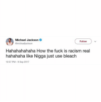 Memes, Michael Jackson, and Racism: Michael Jackson  @michaeljackson  Follow  Hahahahahaha How the fuck is racism real  hahahaha like Nigga just use bleach  12:57 PM 9 Sep 2017 🤔🤔🤔 MJ is single handedly fixing racism.