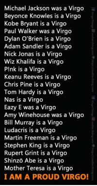 Adam Sandler, Beyonce, and Birthday: Michael Jackson was a Virgo  Beyonce Knowles is a Virgo  Kobe Bryant is a Virgo  Paul Walker was a Virgo  Dylan O'Brien is a Virgo  Adam Sandler is a Virgo  Nick Jonas is a Virgo  Wiz Khalifa is a Virgo  P!nk is a Virgo  Keanu Reeves is a Virgo  Chris Pine is a Virgo  Tom Hardy is a Virgo  Nas is a Virgo  Eazy E was a Virgo  Amy Winehouse was a Virgo  Bill Murray is a Virgo  Ludacris is a Virgo  Martin Freeman is a Virgo  Stephen King is a Virgo  Rupert Grint is a Virgo  Shinzo Abe is a Virgo  Mother Teresa is a Virgo  I AM A PROUD VIRGO! Tag a proud Virgo!  [ Visit: https://zodiacthing.com/store/virgo to pick out gifts from our page for your birthday ]