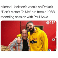 "michaeljackson vocals are from a recording session from 1983 with Paul Anka.: Michael Jackson's vocals on Drake's  ""Don't Matter To Me"" are from a 1983  recording session with Paul Anka  @RAP  0 LIMIT michaeljackson vocals are from a recording session from 1983 with Paul Anka."