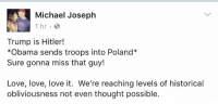 (MJ): Michael Joseph  1 hr  Trump is Hitler!  *Obama sends troops into Poland  Sure gonna miss that guy!  Love, love, love it. We're reaching levels of historical  obliviousness not even thought possible. (MJ)