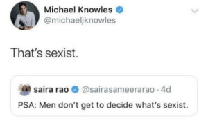 That's sexist: Michael Knowles  @michaeljknowles  That's sexist.  saira rao O @sairasameerarao 4d  PSA: Men don't get to decide what's sexist. That's sexist