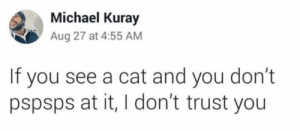https://t.co/NHPTh7hyGD: Michael Kuray  Aug 27 at 4:55 AM  If you see a cat and you don't  pspsps at it, I don't trust you https://t.co/NHPTh7hyGD