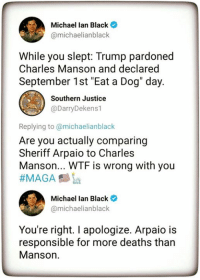 "Snowflakes: Michael lan Black  @michaelianblack  While you slept: Trump pardoned  Charles Manson and declared  September 1st ""Eat a Dog"" day.  Southern Justice  @DarryDekens1  Replying to @michaelianblack  Are you actually comparing  Sheriff Arpaio to Charles  Manson... WTF is wrong with you  ーク)  Michael Ian Black *  amichaelianblack  You're right. I apologize. Arpaio is  responsible for more deaths than  Manson. Snowflakes"