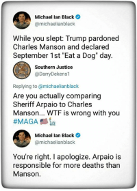 "dog days: Michael lan Black  @michaelianblack  While you slept: Trump pardoned  Charles Manson and declared  September 1st ""Eat a Dog"" day.  Southern Justice  @DarryDekens1  Replying to @michaelianblack  Are you actually comparing  Sheriff Arpaio to Charles  Manson... WTF is wrong with you  Michael lan Black  @michaelianblack  You're right. I apologize. Arpaio is  responsible for more deaths than  Manson."