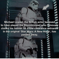 "Facts, Memes, and Star Wars: Michael Leader, the British actor believed  to have played the Stormtrooper who famously  clonks his helmet on a low-clearance entrance  in the original ""Star Wars: A New Hope, has  passed away.  @Starwars facts Rest in Peace trooper"