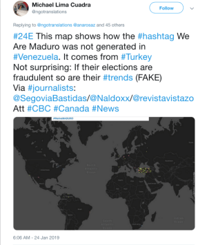 """Fake, Friends, and News: Michael Lima Cuadra  @ngotranslations  Follow  Replying to @ngotranslations @anarosaz and 45 others  #24E This map shows how the #hashtag We  Are Maduro was not generated in  #Venezuela. It comes from #Turkey  Not surprising: If their elections are  fraudulent so are their #trends (FAKE)  via #journalists:  @SegoviaBastidas/@Naldoxx/@revistavistazo  Att #CBC #Canada #News  #WeAreMA DURO  Russia  Canada  United States  Iran  Libya Egypt  Saudi Arabla  India  Mali Niger  Sudan  Brazil  Bolivia  South Atric  6:06 AM -24 Jan 2019 I am keeping an eye on the situation in Venezuela, look what our """"NAVO partner"""" Turkey just did. With friends like this, who needs enemies."""