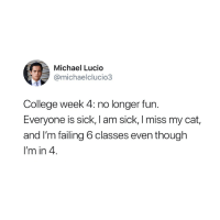 😭: Michael Lucio  @michaelclucio3  College week 4: no longer fun.  Everyone is sick, I am sick, I miss my cat,  and I'm failing 6 classes even though  I'm in 4 😭