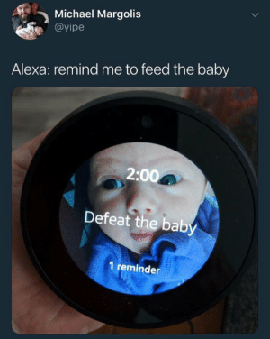 Michael, Remind Me To, and Baby: Michael Margolis  @yipe  Alexa: remind me to feed the baby  2:00  Defeat the bab  1 reminder Guys and Gals, we have proof of the robot uprising. That wasnt an accident.