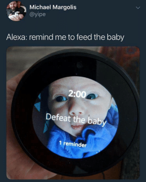 srsfunny: *boss music starts*: Michael Margolis  @yipe  Alexa: remind me to feed the baby  2:00  Defeat the baby  1 reminder srsfunny: *boss music starts*