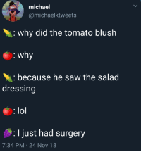 Lol, Saw, and Michael: michael  @michaelktweets  why did the tomato blush  because he saw the salad  dressing  lol  I just had surgery  7:34 PM 24 Nov 18