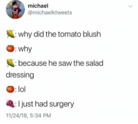 Lol, Saw, and Michael: michael  @michaelktweets  : why did the tomato blush  : wh  because he saw the salad  dressing  : lol  Ijust had surgery  11/24/18, 5:34 PM