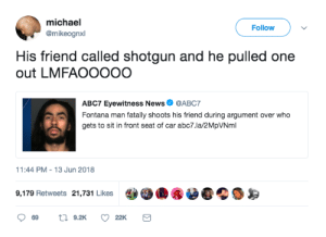 Phrasing can get you shot: michael  @mikeognxl  Follow  His friend called shotgun and he pulled one  out LMFAOOOOO  ABC7 Eyewitness News  @ABC7  gets to sit in front seat of car abc7.la/2MpVNml  1:44 PM-13 Jun 2018  9,179 Retweets 21,731 Likes  22K Phrasing can get you shot