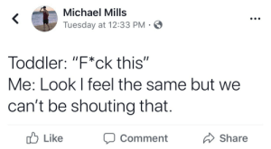 "Mills: Michael Mills  Tuesday at 12:33 PM  Toddler: ""F*ck this""  Me: Look I feel the same but we  can't be shouting that.  b Like  Comment Share"