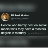 🤔: Michael Modern  @michael_moderrn  People who hardly post on social  media think they have a masters  degree in maturity igblacktwir 🤔