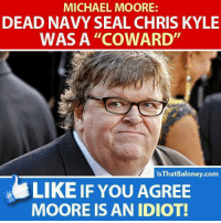"""Memes, Michael, and Navy: MICHAEL MOORE:  DEAD NAVY SEAL CHRIS KYLE  WASA """"COWARD  IsThatBaloney.com  LIKE IF YOU AGREE  MOORE IS AN IDIOT"""