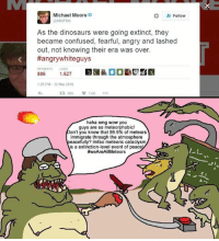 Confused, Memes, and Omg: Michael Moore  @MMFlint  Follow  As the dinosaurs were going extinct, they  became confused, fearful, angry and lashed  out, not knowing their era was over.  #angrywhiteguys  RETWEETS LIKES  52  1:25 PM- 12 Mar 2016  £7886 1.5K …  haha omg wow you  guys are so meteorphobic!  on't you know that 99.9% of meteors  immigrate through the atmosphere  eacefully? Imfao meteoric cataclysm  is a extinction-level event of peace  #weAreAll Meteors  I-I Michael Moore is a big, fat degenerate.