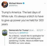 America, Bitch, and Memes: Michael Moore  @MMFlint  Moore  Trump's America: The last days of  White rule. It's always a bitch to have  to give up power you've held for 300  years  Democrats for Trump! @Jer...。8/12/17 ﹀  DEMOCRATS  TRUMP  As a liberal, I would like to apologise for  ALT LEFT constant race baiting and  pandering 2 SJWs. Moore & MSM have  RUINED our core values (GC)
