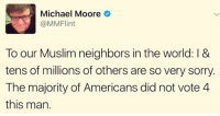 Not Voting: Michael Moore  MMFlint  To our Muslim neighbors in the world: l &  tens of millions of others are so very sorry.  The majority of Americans did not vote 4  this man.