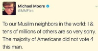 He's right about this.  < Snarky Pundit> LIKE and Follow for more!: Michael Moore  @MMFlint  To our Muslim neighbors in the world: l &  tens of millions of others are so very sorry.  The majority of Americans did not vote 4  this man. He's right about this.  < Snarky Pundit> LIKE and Follow for more!