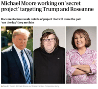 pyronoid-d:: Michael Moore working on 'secret  project targeting Trump and Roseanne  Documentarian reveals details of project that will make the pair  'rue the day' they met him  Donald Trump, Michael Moore and Roseanne Barr. Composite: Getty pyronoid-d: