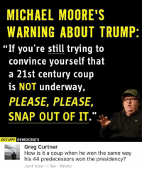 """(GC): MICHAEL MOORE'S  WARNING ABOUT TRUMP:  """"If you're still trying to  convince yourself that  a 21st century coup  is NOT underway,  PLEASE, PLEASE,  SNAP OUT OF IT.  OCCUPY DEMOCRATS  Greg Curtner  How is it a coup when he won the same way  his 44 predecessors won the presidency?  Just now like Renlv (GC)"""