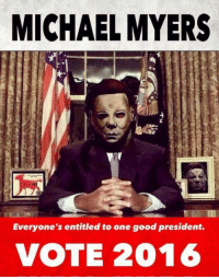 Michael Myers for President. #myers2016 #nevertrump: MICHAEL MYERS  Everyone's entitled to one good president.  VOTE 2016 Michael Myers for President. #myers2016 #nevertrump